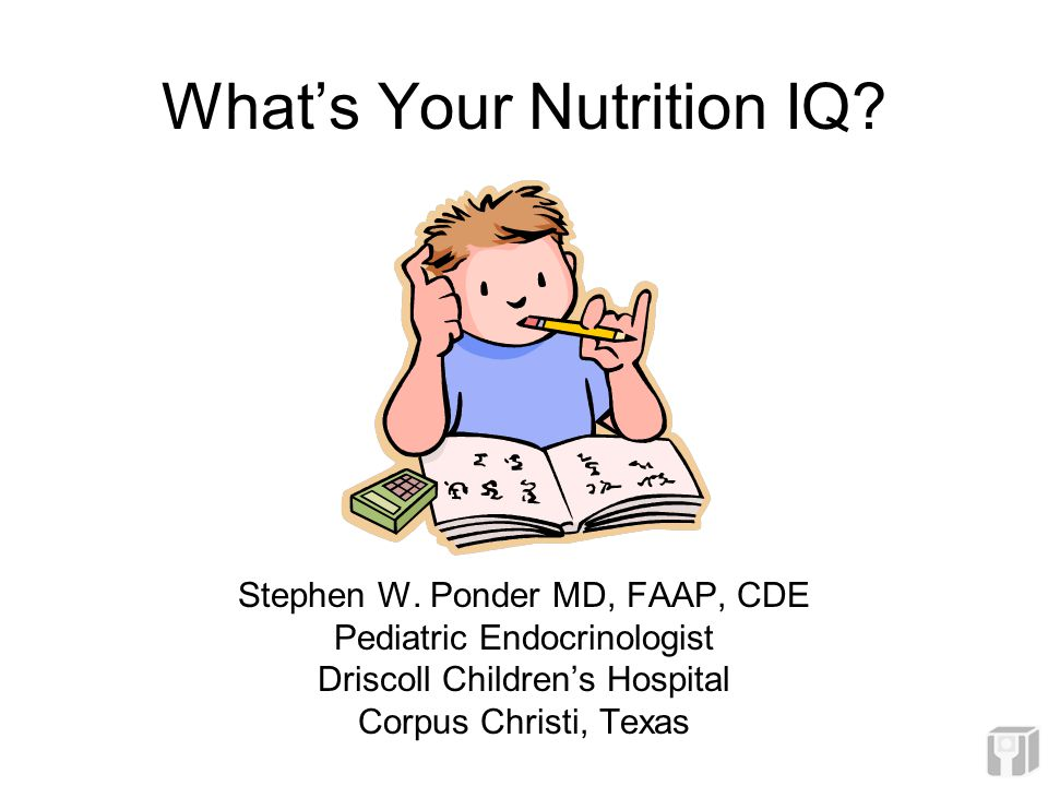 What's Your Nutrition IQ? Stephen W. Ponder MD, FAAP, CDE Pediatric Endocrinologist Driscoll Children's Hospital Corpus Christi, Texas