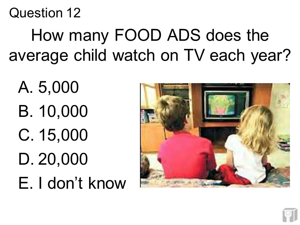 How many FOOD ADS does the average child watch on TV each year? A.5,000 B.10,000 C.15,000 D.20,000 E.I don't know Question 12