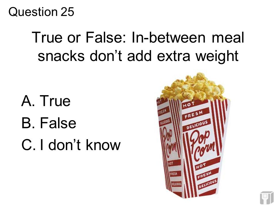 True or False: In-between meal snacks don't add extra weight A.True B.False C.I don't know Question 25