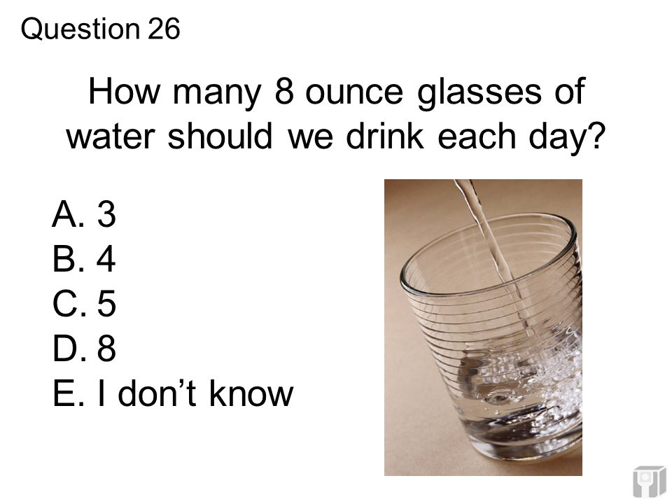 How many 8 ounce glasses of water should we drink each day? A.3 B.4 C.5 D.8 E.I don't know Question 26