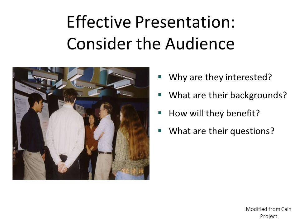 Effective Presentation: Consider the Audience  Why are they interested?  What are their backgrounds?  How will they benefit?  What are their quest