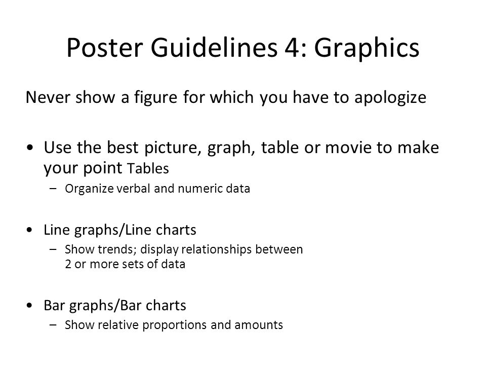 Poster Guidelines 4: Graphics Never show a figure for which you have to apologize Use the best picture, graph, table or movie to make your point Table
