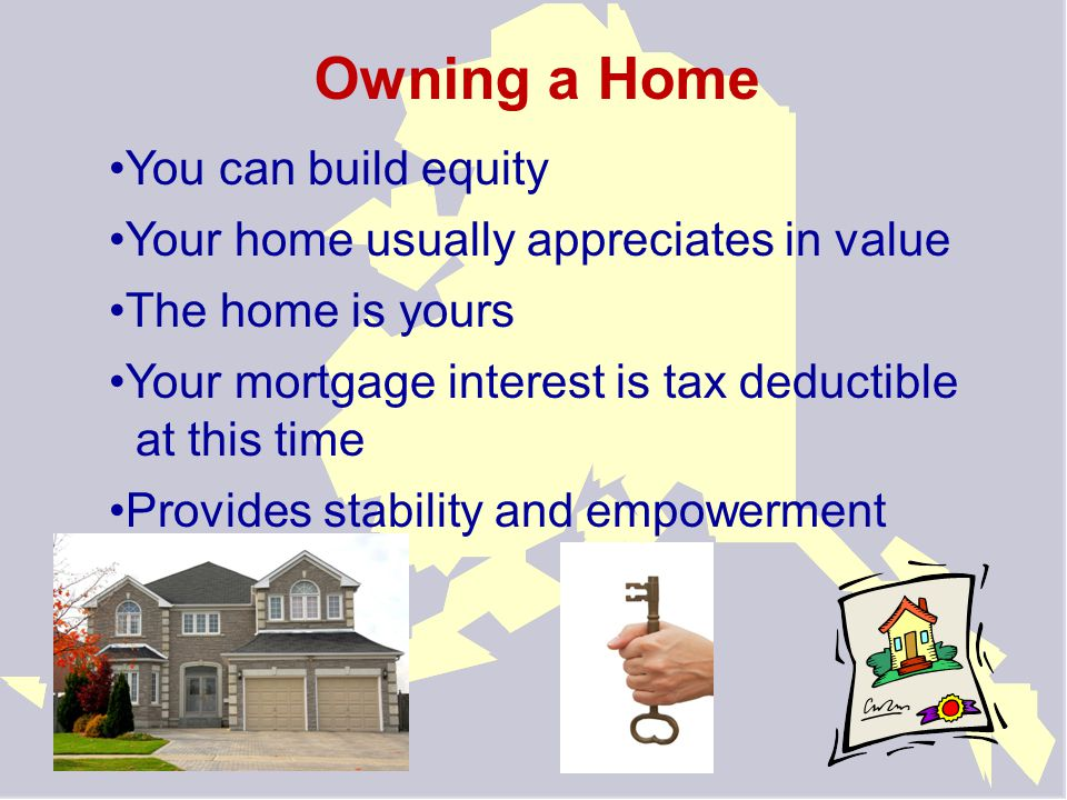 Owning a Home You can build equity Your home usually appreciates in value The home is yours Your mortgage interest is tax deductible at this time Provides stability and empowerment