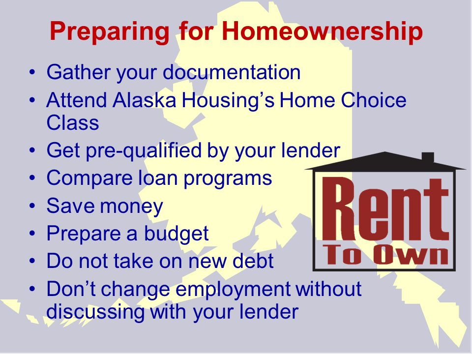 Preparing for Homeownership Gather your documentation Attend Alaska Housing's Home Choice Class Get pre-qualified by your lender Compare loan programs Save money Prepare a budget Do not take on new debt Don't change employment without discussing with your lender