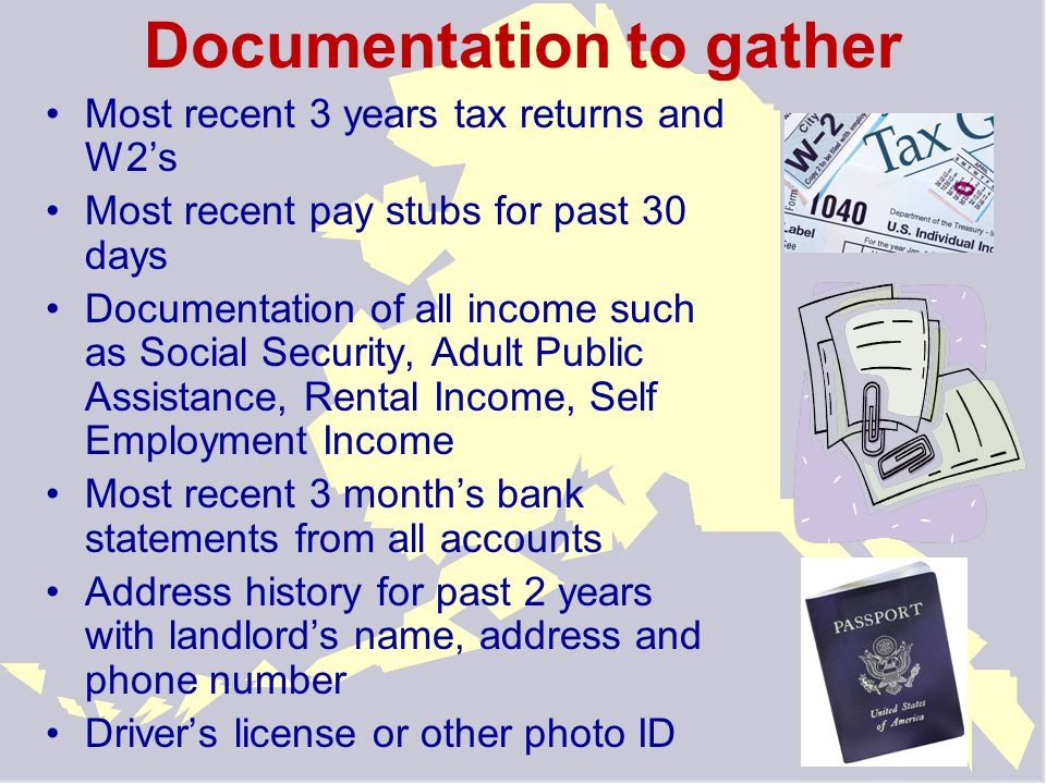 Documentation to gather Most recent 3 years tax returns and W2's Most recent pay stubs for past 30 days Documentation of all income such as Social Security, Adult Public Assistance, Rental Income, Self Employment Income Most recent 3 month's bank statements from all accounts Address history for past 2 years with landlord's name, address and phone number Driver's license or other photo ID