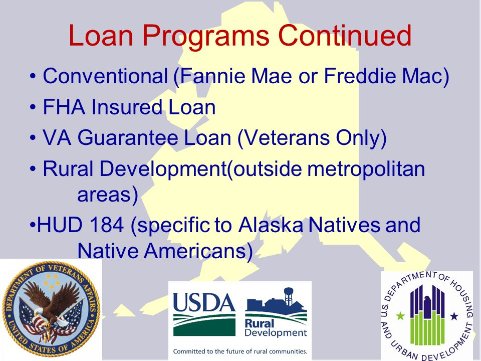 Loan Programs Continued Conventional (Fannie Mae or Freddie Mac) FHA Insured Loan VA Guarantee Loan (Veterans Only) Rural Development(outside metropolitan areas) HUD 184 (specific to Alaska Natives and Native Americans)
