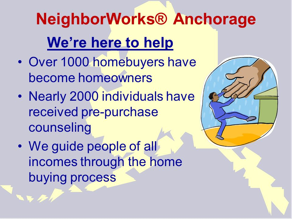 NeighborWorks® Anchorage We're here to help Over 1000 homebuyers have become homeowners Nearly 2000 individuals have received pre-purchase counseling We guide people of all incomes through the home buying process