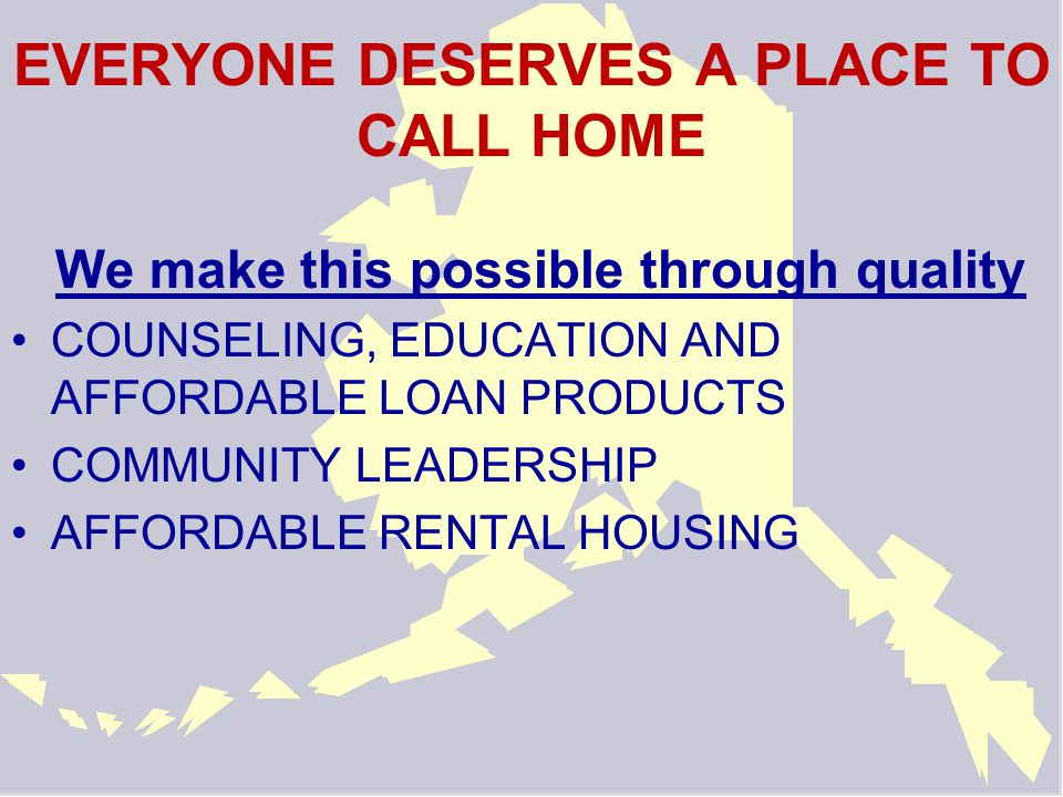 NEIGHBORWORKS® ANCHORAGE IS… A private non-profit organization HUD-certified housing counseling agency Member of a national homeownership network A non-profit mortgage lender providing affordable loan products to Alaskans An affordable housing provider in Anchorage An affordable housing developer A community builder and organizer