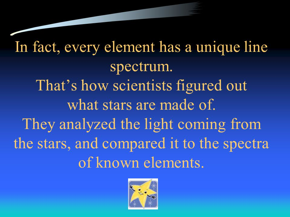 In fact, every element has a unique line spectrum. That's how scientists figured out what stars are made of. They analyzed the light coming from the s