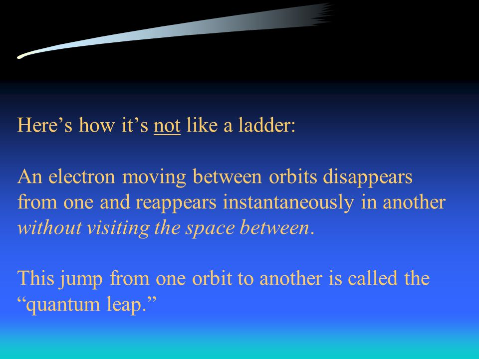 Here's how it's not like a ladder: An electron moving between orbits disappears from one and reappears instantaneously in another without visiting the space between.
