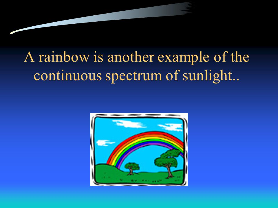 A rainbow is another example of the continuous spectrum of sunlight..