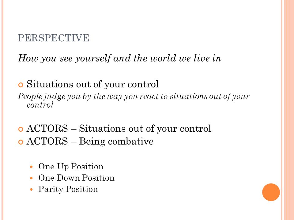 PERSPECTIVE How you see yourself and the world we live in Situations out of your control People judge you by the way you react to situations out of your control ACTORS – Situations out of your control ACTORS – Being combative One Up Position One Down Position Parity Position