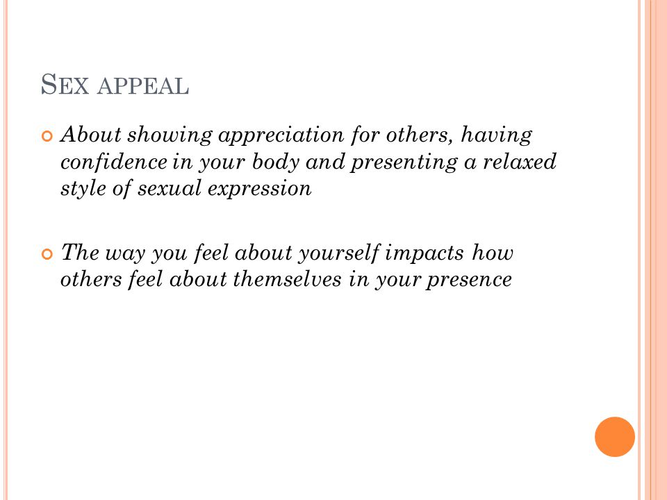 S EX APPEAL About showing appreciation for others, having confidence in your body and presenting a relaxed style of sexual expression The way you feel about yourself impacts how others feel about themselves in your presence