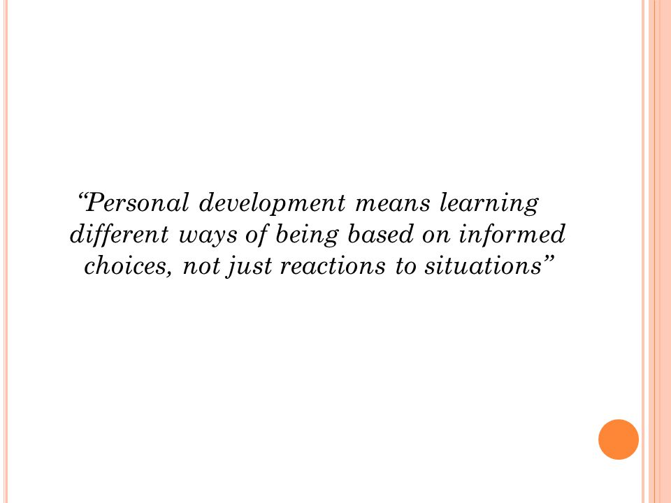 Personal development means learning different ways of being based on informed choices, not just reactions to situations
