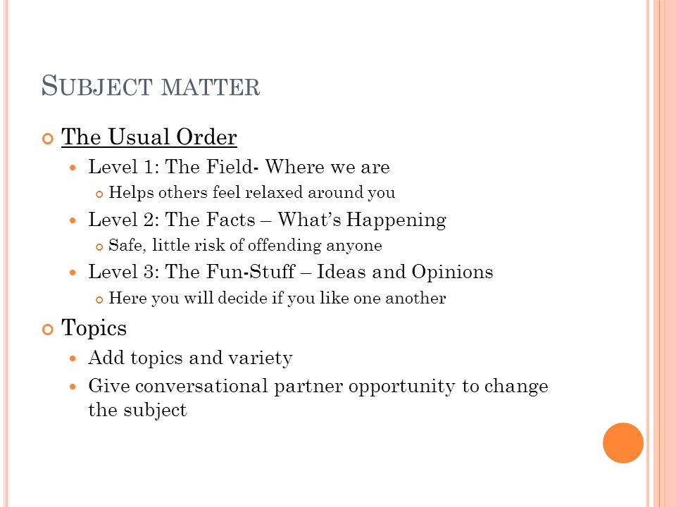 S UBJECT MATTER The Usual Order Level 1: The Field- Where we are Helps others feel relaxed around you Level 2: The Facts – What's Happening Safe, little risk of offending anyone Level 3: The Fun-Stuff – Ideas and Opinions Here you will decide if you like one another Topics Add topics and variety Give conversational partner opportunity to change the subject