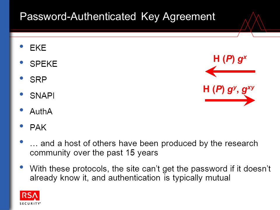 Password-Authenticated Key Agreement EKE SPEKE SRP SNAPI AuthA PAK … and a host of others have been produced by the research community over the past 15 years With these protocols, the site can't get the password if it doesn't already know it, and authentication is typically mutual H (P) g y, g xy H (P) g x