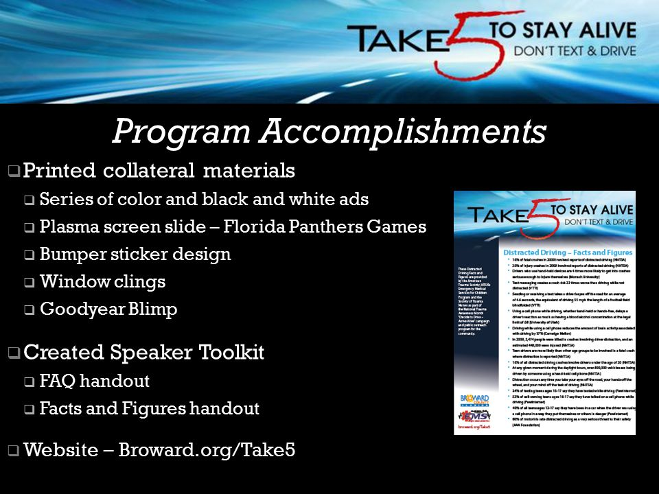  Printed collateral materials  Series of color and black and white ads  Plasma screen slide – Florida Panthers Games  Bumper sticker design  Window clings  Goodyear Blimp  Created Speaker Toolkit  FAQ handout  Facts and Figures handout  Website – Broward.org/Take5 Broward Regional EMS Council Program Accomplishments
