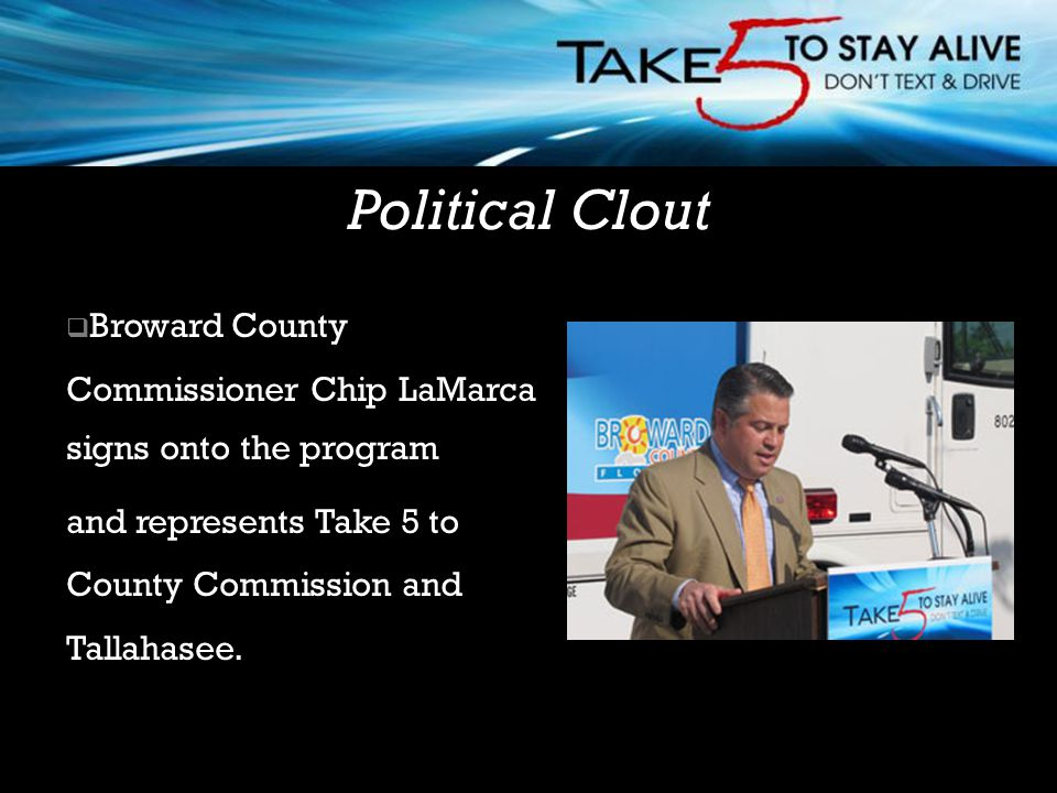  Broward County Commissioner Chip LaMarca signs onto the program and represents Take 5 to County Commission and Tallahasee. Political Clout