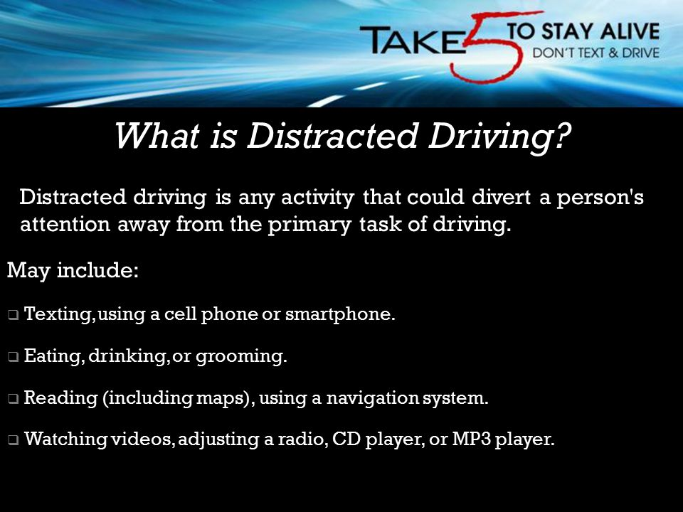Distracted driving is any activity that could divert a person s attention away from the primary task of driving.
