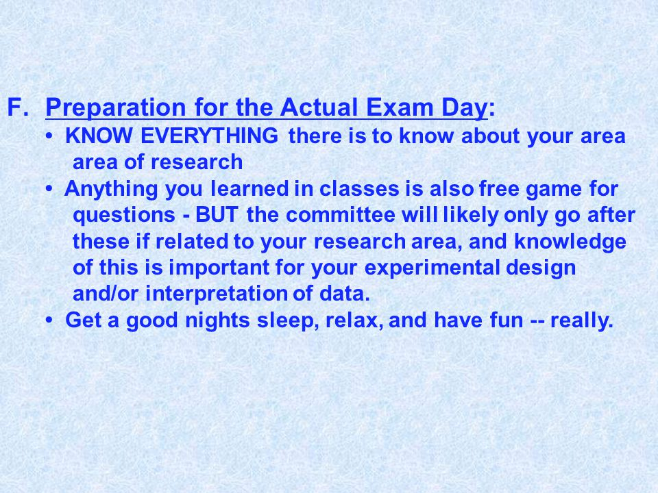 F.Preparation for the Actual Exam Day: KNOW EVERYTHING there is to know about your area area of research Anything you learned in classes is also free game for questions - BUT the committee will likely only go after these if related to your research area, and knowledge of this is important for your experimental design and/or interpretation of data.