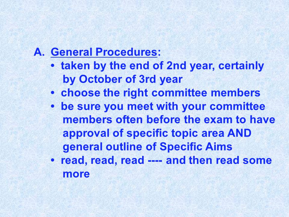A.General Procedures: taken by the end of 2nd year, certainly by October of 3rd year choose the right committee members be sure you meet with your committee members often before the exam to have approval of specific topic area AND general outline of Specific Aims read, read, read ---- and then read some more