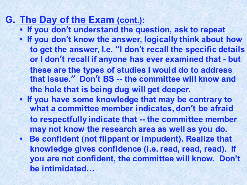 G.The Day of the Exam (cont.): If you don't understand the question, ask to repeat If you don't know the answer, logically think about how to get the answer, I.e.
