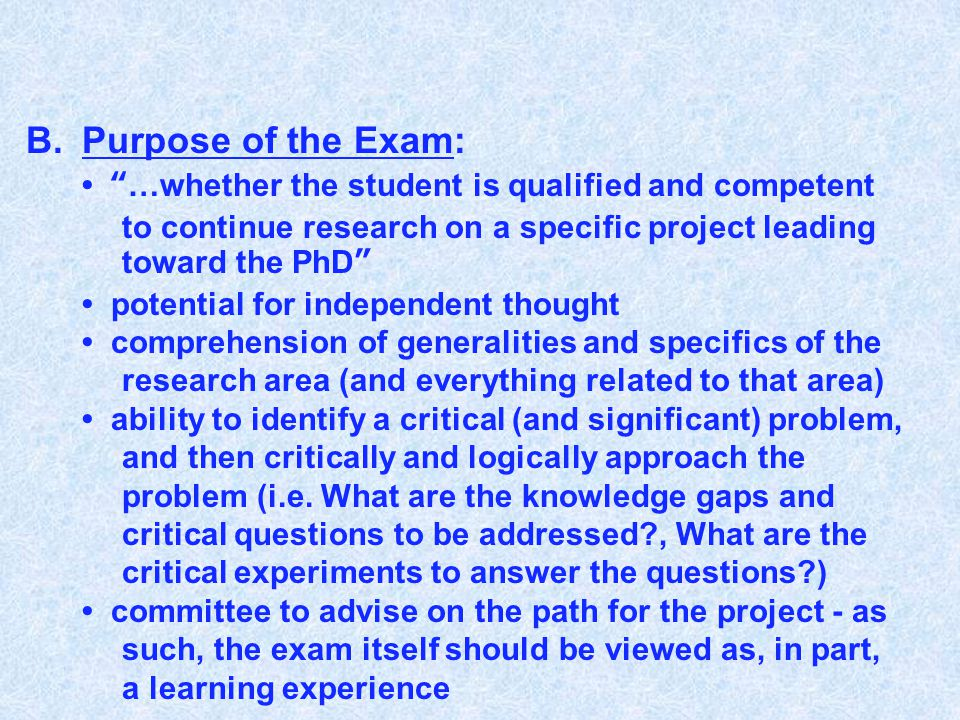 "B.Purpose of the Exam: ""…whether the student is qualified and competent to continue research on a specific project leading toward the PhD"" potential f"