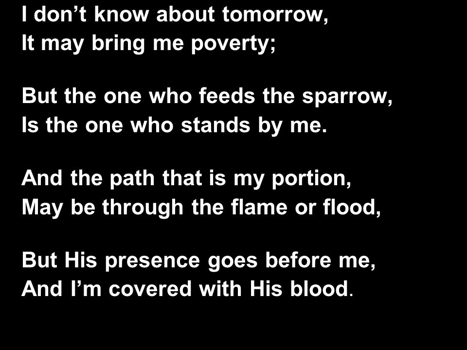 I don't know about tomorrow, It may bring me poverty; But the one who feeds the sparrow, Is the one who stands by me. And the path that is my portion,