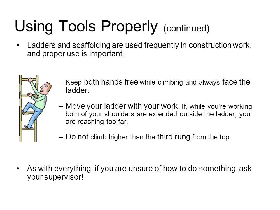 Using Tools Properly (continued) Ladders and scaffolding are used frequently in construction work, and proper use is important.