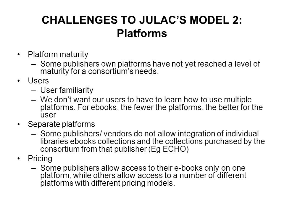 CHALLENGES TO JULAC'S MODEL 2: Platforms Platform maturity –Some publishers own platforms have not yet reached a level of maturity for a consortium's needs.