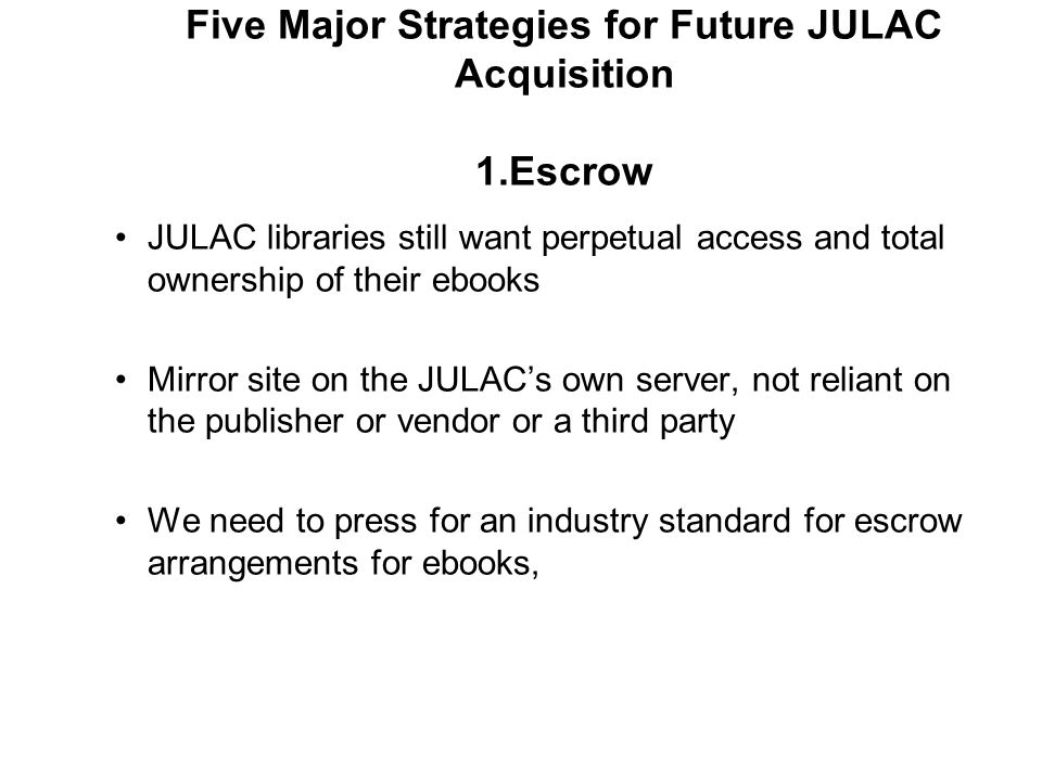 Five Major Strategies for Future JULAC Acquisition 1.Escrow JULAC libraries still want perpetual access and total ownership of their ebooks Mirror site on the JULAC's own server, not reliant on the publisher or vendor or a third party We need to press for an industry standard for escrow arrangements for ebooks,