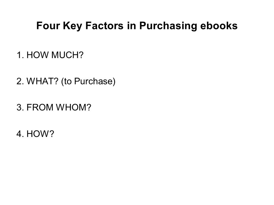 Four Key Factors in Purchasing ebooks 1. HOW MUCH 2. WHAT (to Purchase) 3. FROM WHOM 4. HOW