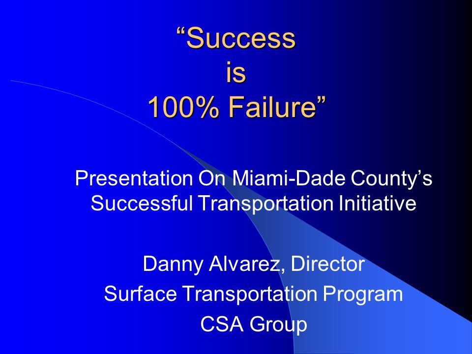 """Success is 100% Failure"" Presentation On Miami-Dade County's Successful Transportation Initiative Danny Alvarez, Director Surface Transportation Prog"
