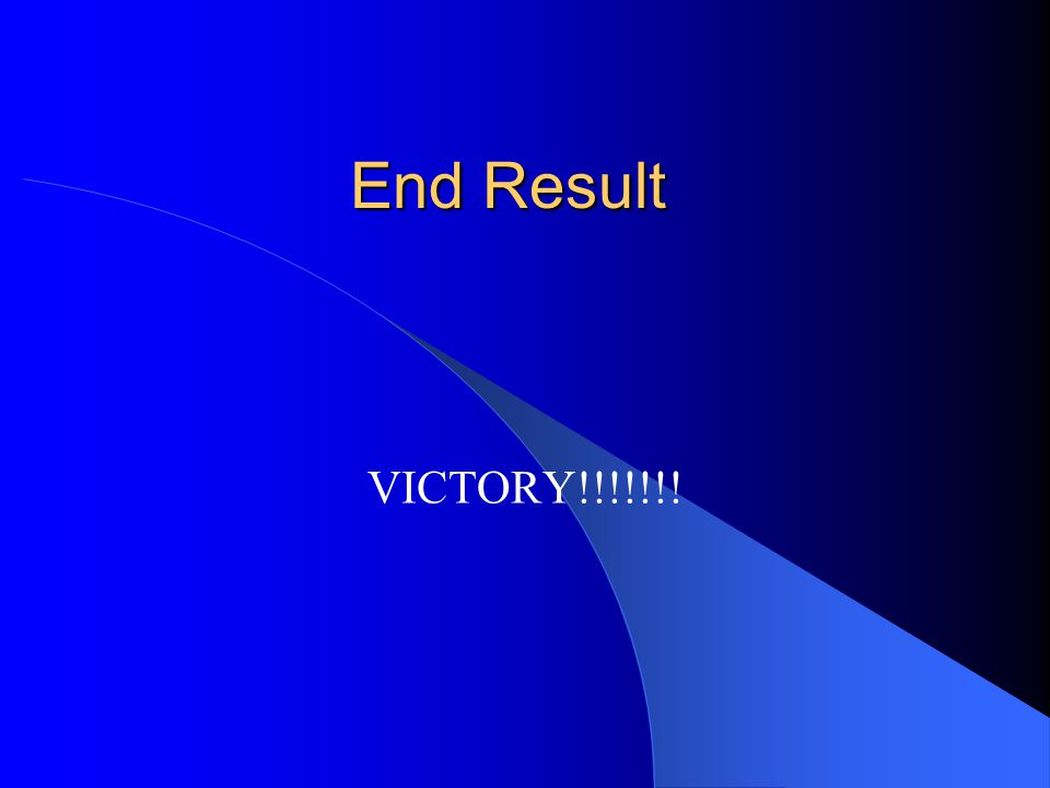 End Result VICTORY!!!!!!!