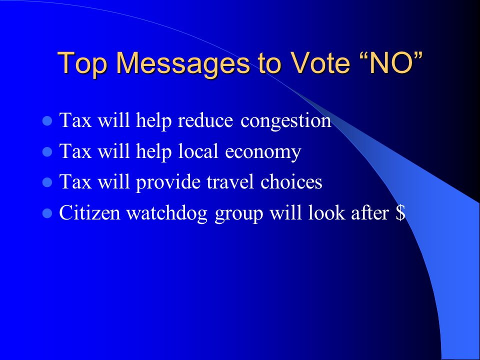 """Top Messages to Vote """"NO"""" Tax will help reduce congestion Tax will help local economy Tax will provide travel choices Citizen watchdog group will look"""