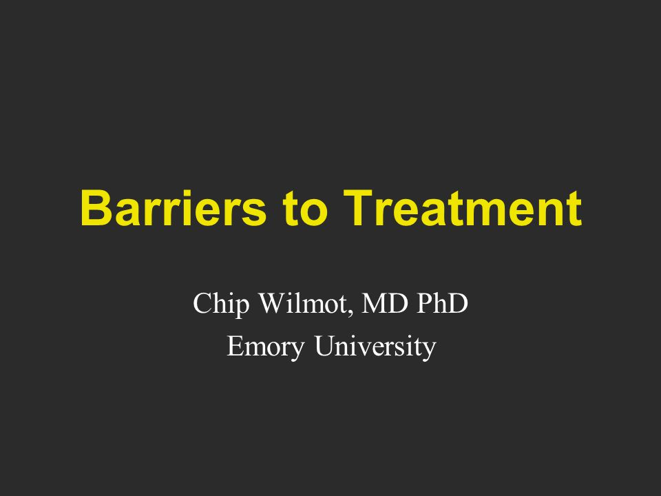 Barriers to Treatment Chip Wilmot, MD PhD Emory University
