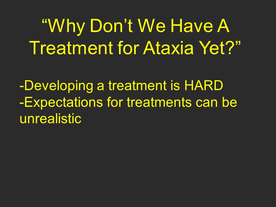 """Why Don't We Have A Treatment for Ataxia Yet?"" -Developing a treatment is HARD -Expectations for treatments can be unrealistic"
