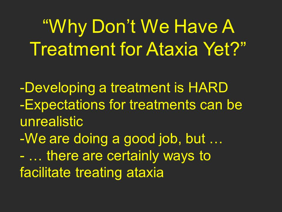 """Why Don't We Have A Treatment for Ataxia Yet?"" -Developing a treatment is HARD -Expectations for treatments can be unrealistic -We are doing a good j"