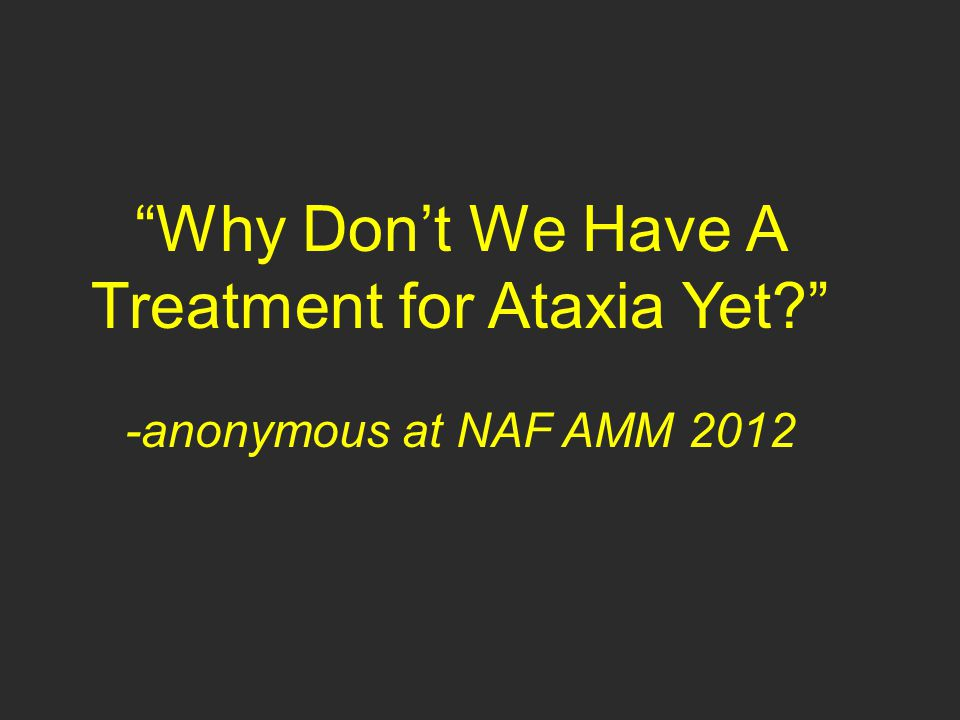 Why Don't We Have A Treatment for Ataxia Yet? -anonymous at NAF AMM 2012 and FAPG and GAASG and my clinic and …