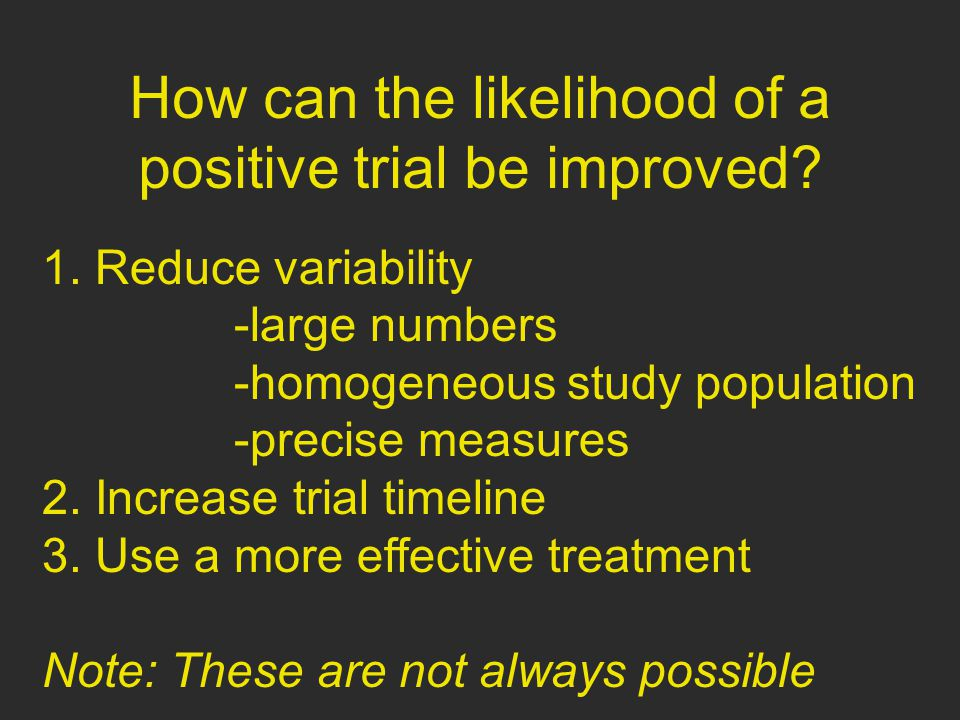 How can the likelihood of a positive trial be improved? 1. Reduce variability -large numbers -homogeneous study population -precise measures 2. Increa