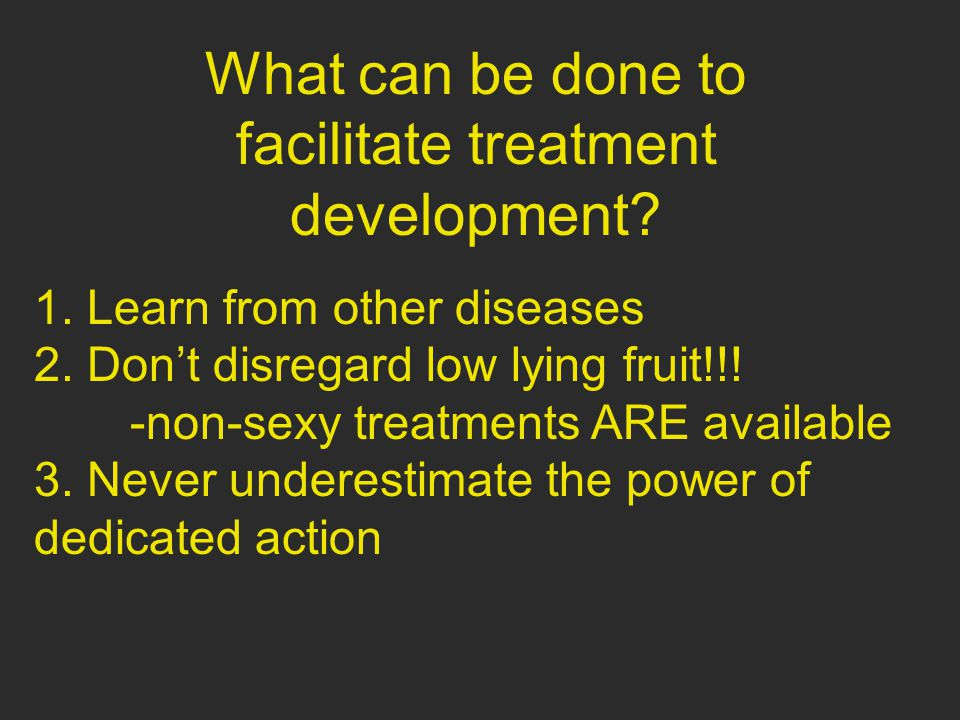 What can be done to facilitate treatment development? 1. Learn from other diseases 2. Don't disregard low lying fruit!!! -non-sexy treatments ARE avai