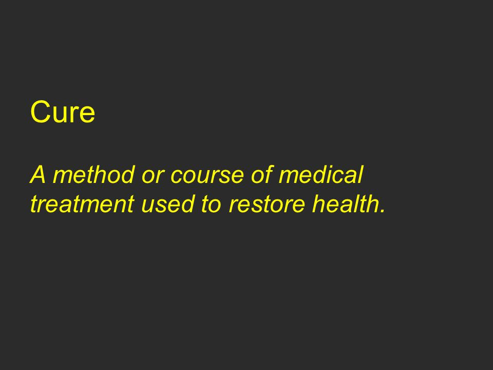 Cure A method or course of medical treatment used to restore health.