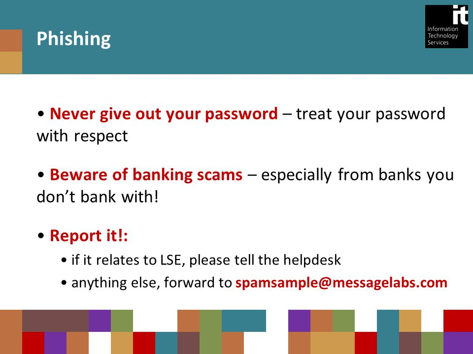 Never give out your password – treat your password with respect Beware of banking scams – especially from banks you don't bank with.