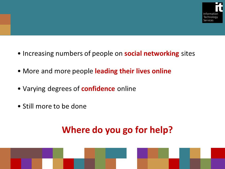 Increasing numbers of people on social networking sites More and more people leading their lives online Varying degrees of confidence online Still more to be done Where do you go for help?