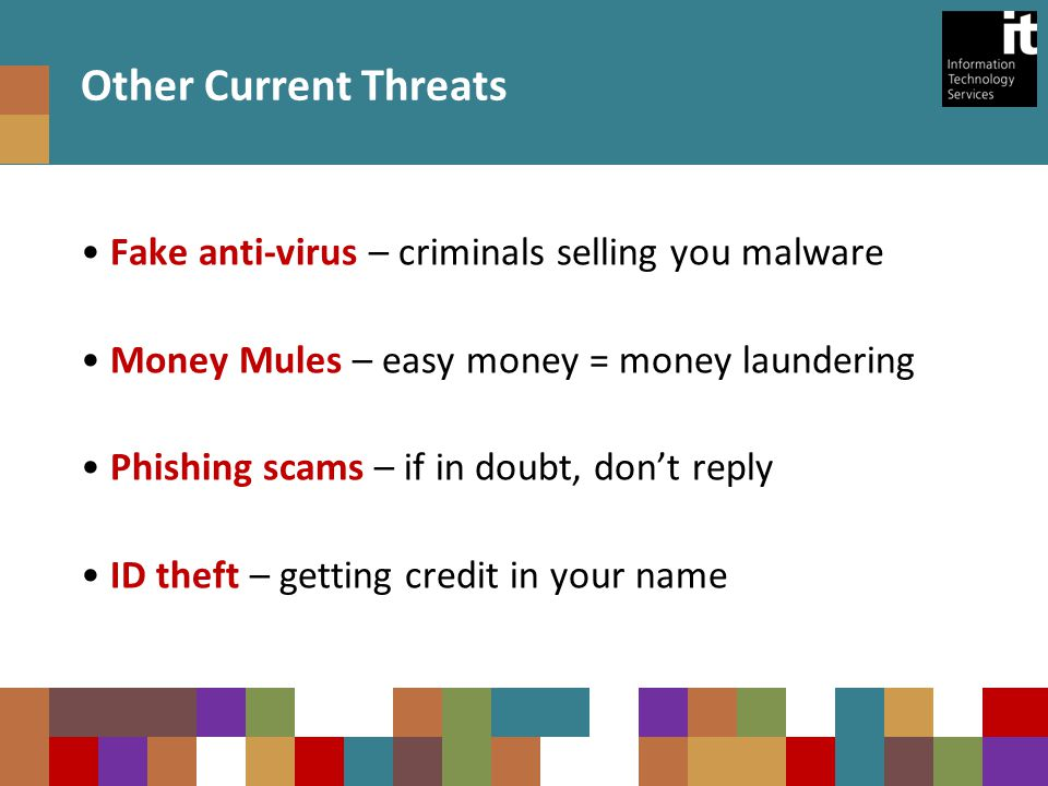 Other Current Threats Fake anti-virus – criminals selling you malware Money Mules – easy money = money laundering Phishing scams – if in doubt, don't reply ID theft – getting credit in your name