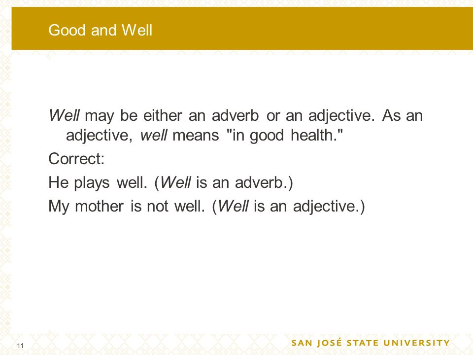11 Good and Well Well may be either an adverb or an adjective. As an adjective, well means