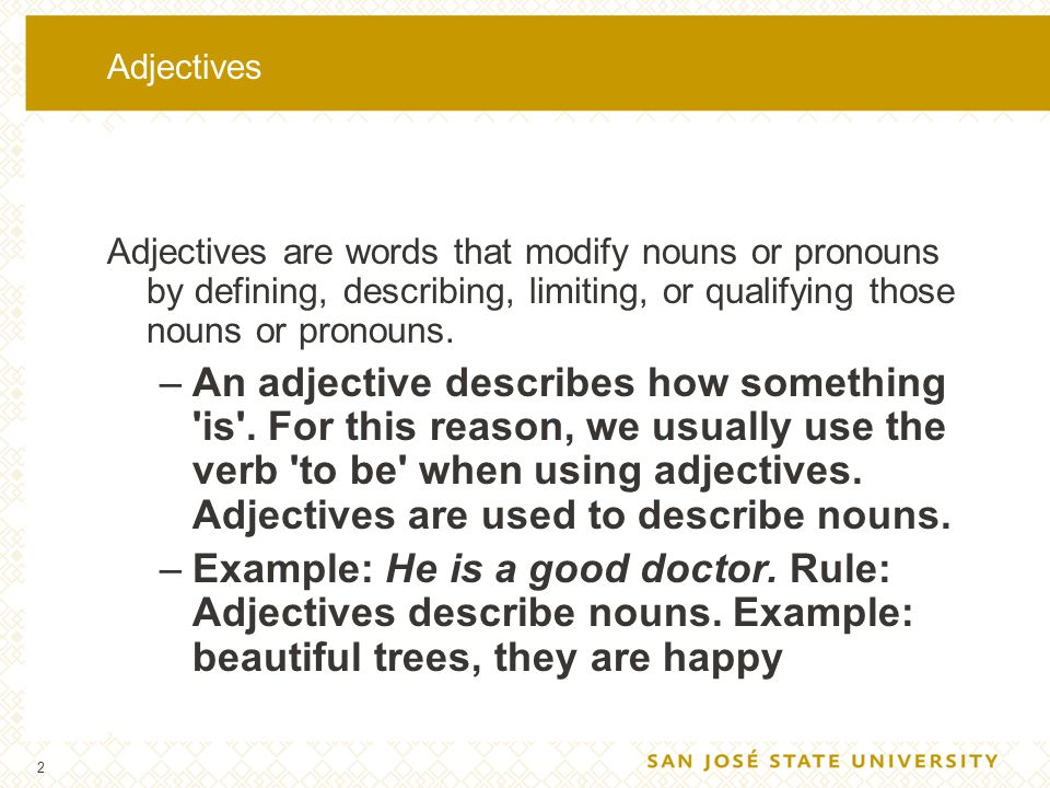 2 Adjectives Adjectives are words that modify nouns or pronouns by defining, describing, limiting, or qualifying those nouns or pronouns. –An adjectiv