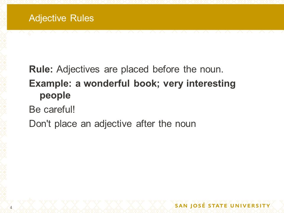 4 Adjective Rules Rule: Adjectives are placed before the noun. Example: a wonderful book; very interesting people Be careful! Don't place an adjective