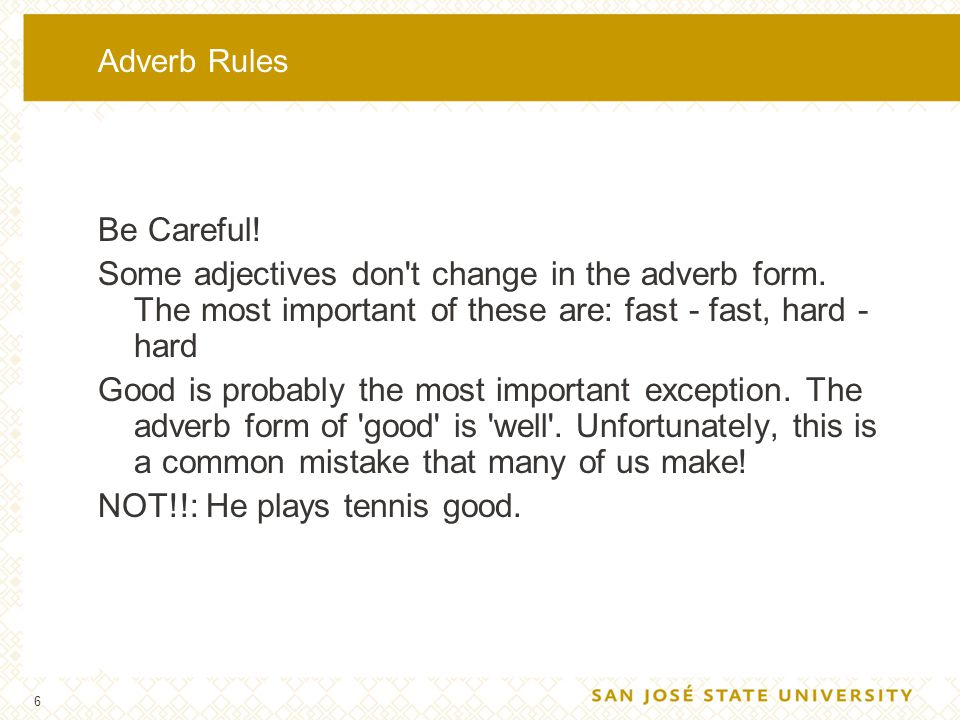 6 Adverb Rules Be Careful! Some adjectives don't change in the adverb form. The most important of these are: fast - fast, hard - hard Good is probably