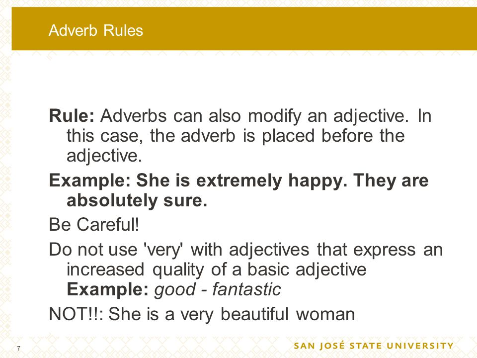 7 Adverb Rules Rule: Adverbs can also modify an adjective. In this case, the adverb is placed before the adjective. Example: She is extremely happy. T